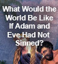 What would the world be like if Adam and Eve had not Sinned?