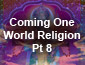 Coming World Religion Pt 8