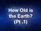 How Old is the Earth? Part1