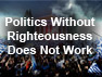 Politics without Righteousness does not work