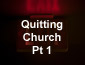 Quitting Church Part 1