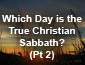 Which Day is the True Christian Sabbath? Pt 2
